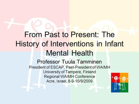 From Past to Present: The History of Interventions in Infant Mental Health Professor Tuula Tamminen President of ESCAP, Past-President of WAIMH University.