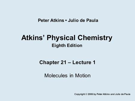 Atkins' Physical Chemistry Eighth Edition Chapter 21 – Lecture 1 Molecules in Motion Copyright © 2006 by Peter Atkins and Julio de Paula Peter Atkins Julio.