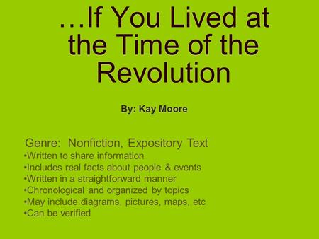 …If You Lived at the Time of the Revolution By: Kay Moore Genre: Nonfiction, Expository Text Written to share information Includes real facts about people.
