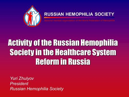 RUSSIAN HEMOPHILIA SOCIETY National member organization of the World Federation of Hemophilia Activity of the Russian Hemophilia Society in the Healthcare.