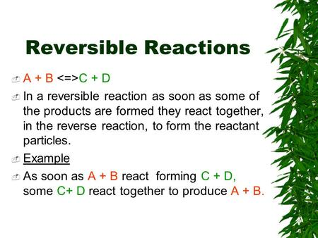 Reversible Reactions  A + B C + D  In a reversible reaction as soon as some of the products are formed they react together, in the reverse reaction,