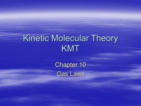 Kinetic Molecular Theory KMT Chapter 10 Gas Laws.