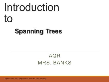Spanning Trees Introduction to Spanning Trees AQR MRS. BANKS Original Source: Prof. Roger Crawfis from Ohio State University.