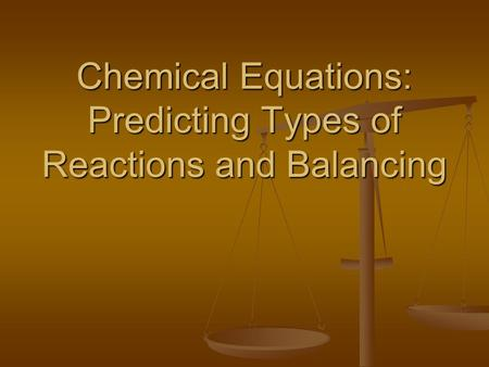 Chemical Equations: Predicting Types of Reactions and Balancing.