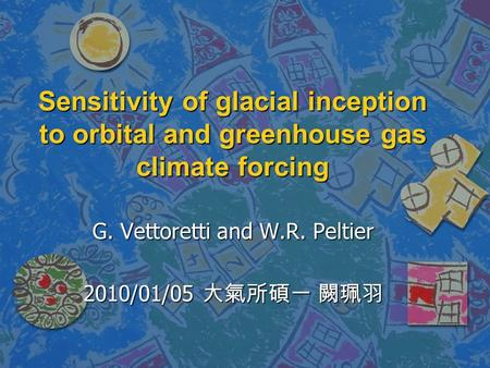 Sensitivity of glacial inception to orbital and greenhouse gas climate forcing G. Vettoretti and W.R. Peltier 2010/01/05 大氣所碩一 闕珮羽.