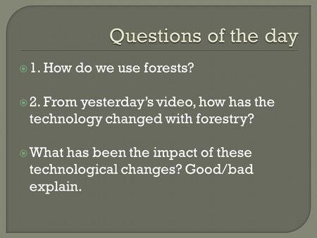  1. How do we use forests?  2. From yesterday's video, how has the technology changed with forestry?  What has been the impact of these technological.