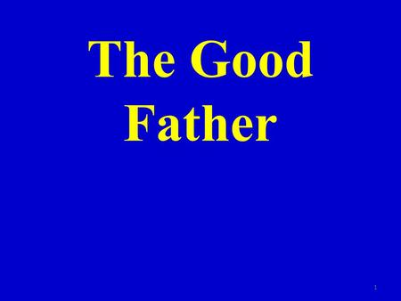 The Good Father 1. I. A good father is present 2.