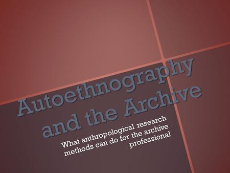 Autoethnography and the Archive What anthropological research methods can do for the archive professional.