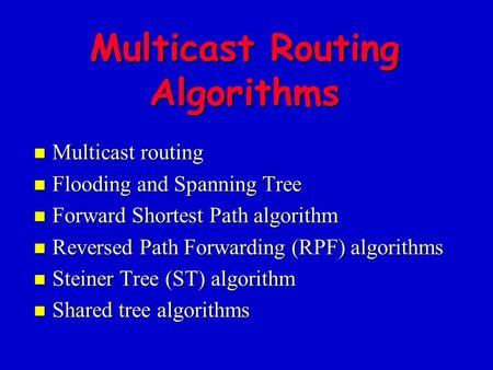 Multicast Routing Algorithms n Multicast routing n Flooding and Spanning Tree n Forward Shortest Path algorithm n Reversed Path Forwarding (RPF) algorithms.