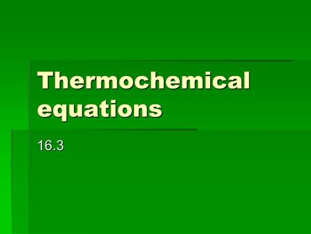 Thermochemical equations 16.3. 16.3 Thermochemical equations  Thermochemical equation = a balanced chemical equation that includes the physical states.