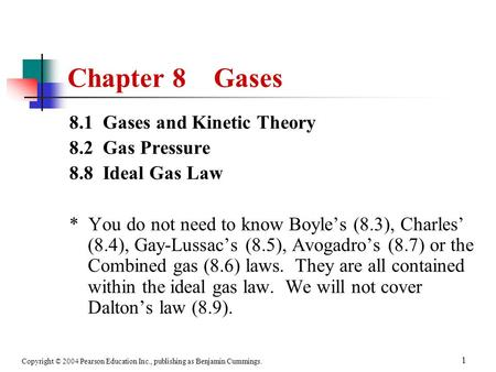 Copyright © 2004 Pearson Education Inc., publishing as Benjamin Cummings. 1 Chapter 8 Gases 8.1 Gases and Kinetic Theory 8.2 Gas Pressure 8.8 Ideal Gas.