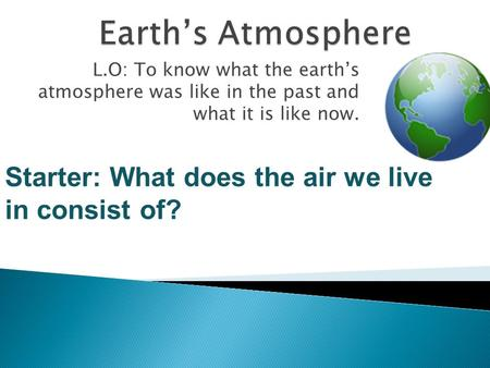 L.O: To know what the earth's atmosphere was like in the past and what it is like now. Starter: What does the air we live in consist of?