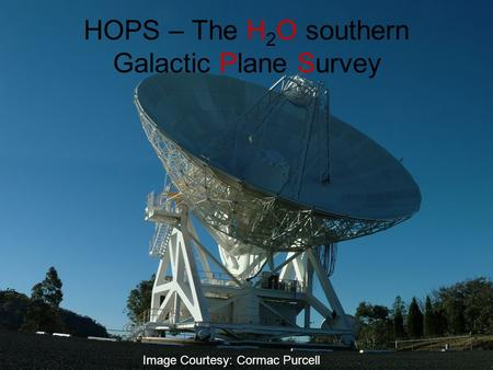 HOPS – The H 2 O southern Galactic Plane Survey Image Courtesy: Cormac Purcell.