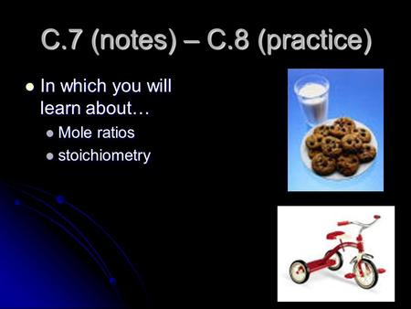 C.7 (notes) – C.8 (practice) In which you will learn about… In which you will learn about… Mole ratios Mole ratios stoichiometry stoichiometry.
