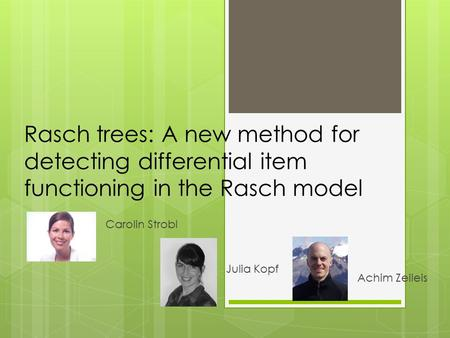 Rasch trees: A new method for detecting differential item functioning in the Rasch model Carolin Strobl Julia Kopf Achim Zeileis.