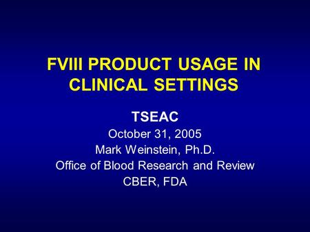 FVIII PRODUCT USAGE IN CLINICAL SETTINGS TSEAC October 31, 2005 Mark Weinstein, Ph.D. Office of Blood Research and Review CBER, FDA.