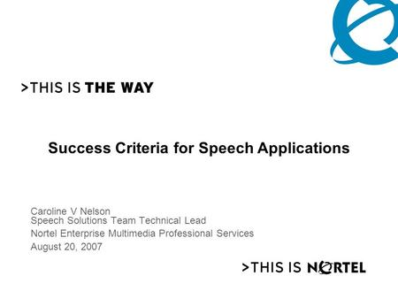 PG 1 Caroline V Nelson Speech Solutions Team Technical Lead Nortel Enterprise Multimedia Professional Services August 20, 2007 Success Criteria for Speech.