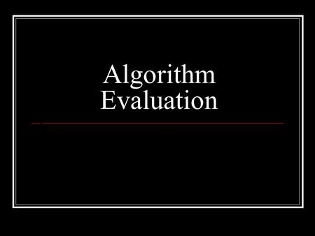 Algorithm Evaluation. What's an algorithm? a clearly specified set of simple instructions to be followed to solve a problem a way of doing something What.
