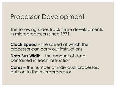 Processor Development The following slides track three developments in microprocessors since 1971. Clock Speed – the speed at which the processor can carry.