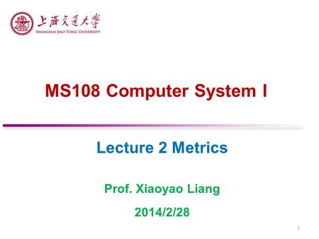 MS108 Computer System I Lecture 2 Metrics Prof. Xiaoyao Liang 2014/2/28 1.