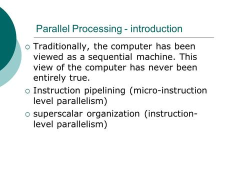 Parallel Processing - introduction  Traditionally, the computer has been viewed as a sequential machine. This view of the computer has never been entirely.