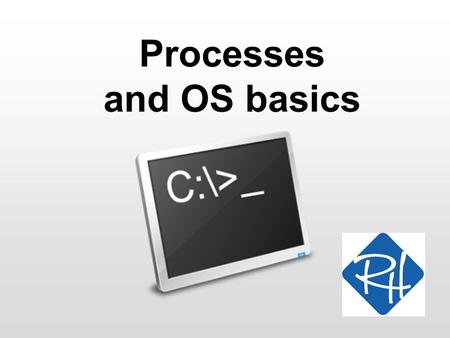 Processes and OS basics. RHS – SOC 2 OS Basics An Operating System (OS) is essentially an abstraction of a computer As a user or programmer, I do not.