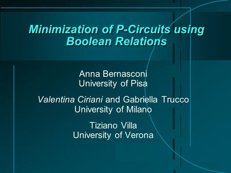 Minimization of P-Circuits using Boolean Relations Anna Bernasconi University of Pisa Valentina Ciriani and Gabriella Trucco University of Milano Tiziano.
