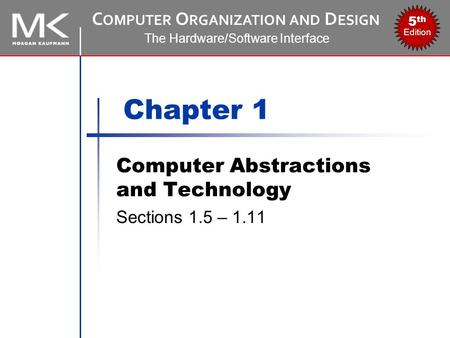 C OMPUTER O RGANIZATION AND D ESIGN The Hardware/Software Interface 5 th Edition Chapter 1 Computer Abstractions and Technology Sections 1.5 – 1.11.