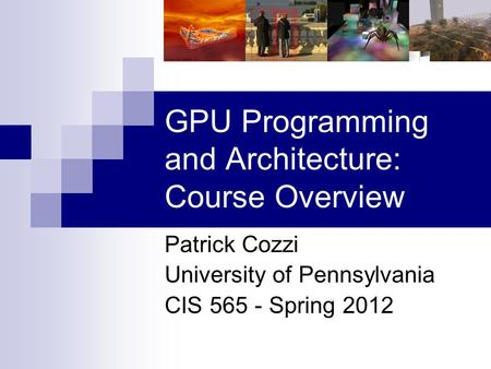 GPU Programming and Architecture: Course Overview Patrick Cozzi University of Pennsylvania CIS 565 - Spring 2012.