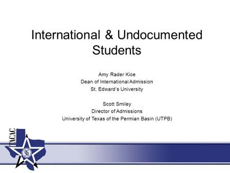 International & Undocumented Students Amy Rader Kice Dean of International Admission St. Edward's University Scott Smiley Director of Admissions University.