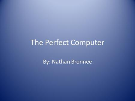 "The Perfect Computer By: Nathan Bronnee. Interview Grandma: ""I need a new computer, but I don't know what to get."" Me: ""Do you plan to surf the internet?"""
