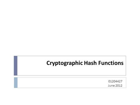 Cryptographic Hash Functions 01204427 June 2012. Topics  Overview of Cryptography Hash Function  Usages  Properties  Hashing Function Structure 