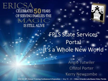 FPLS State Services Portal It's a Whole New World Angie Tutwiler Cristol Porter Kerry Newcombe ERICSA 50 th Annual Training Conference & Exposition ▪ May.