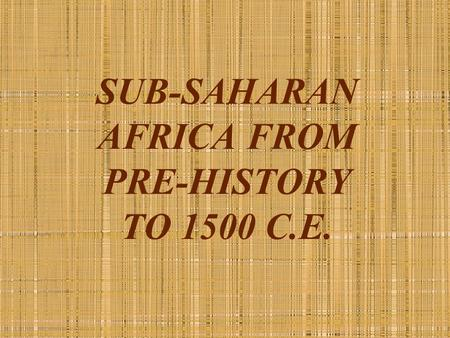 SUB-SAHARAN AFRICA FROM PRE-HISTORY TO 1500 C.E..