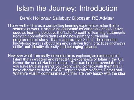 Islam the Journey: Introduction Derek Holloway Salisbury Diocesan RE Adviser I have written this as a compelling learning experience rather than a scheme.