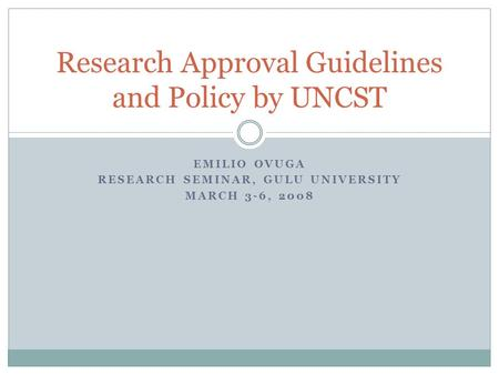 EMILIO OVUGA RESEARCH SEMINAR, GULU UNIVERSITY MARCH 3-6, 2008 Research Approval Guidelines and Policy by UNCST.