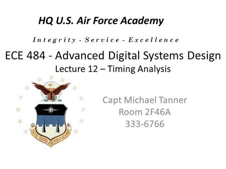 ECE 484 - Advanced Digital Systems Design Lecture 12 – Timing Analysis Capt Michael Tanner Room 2F46A 333-6766 HQ U.S. Air Force Academy I n t e g r i.