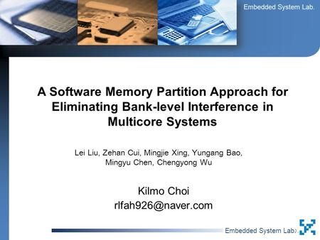 Embedded System Lab. 최 길 모최 길 모 Kilmo Choi A Software Memory Partition Approach for Eliminating Bank-level Interference in Multicore.