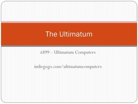 £899 – Ultimatum Computers indiegogo.com/ultimatumcomputers The Ultimatum.