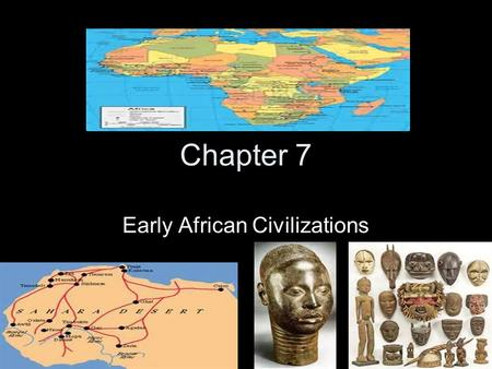 Chapter 7 Early African Civilizations. The Impact of Geography Africa had a diverse topography and resources. Sahara desert- largest desert on earth.
