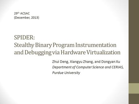 29th ACSAC (December, 2013) SPIDER: Stealthy Binary Program Instrumentation and Debugging via Hardware Virtualization Zhui Deng, Xiangyu Zhang, and Dongyan.
