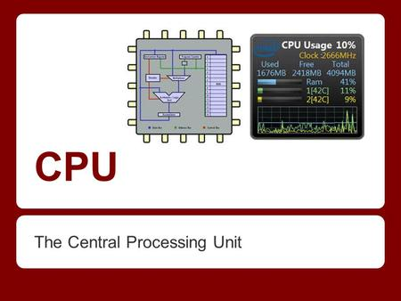 CPU The Central Processing Unit. CPU ● It just processes data, be it: Searching Sorting Calculating Decision making ● Needed for everything you do on.
