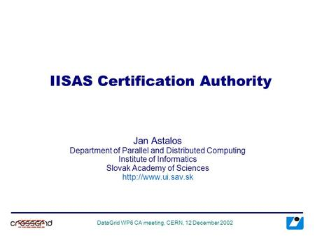DataGrid WP6 CA meeting, CERN, 12 December 2002 IISAS Certification Authority Jan Astalos Department of Parallel and Distributed Computing Institute of.