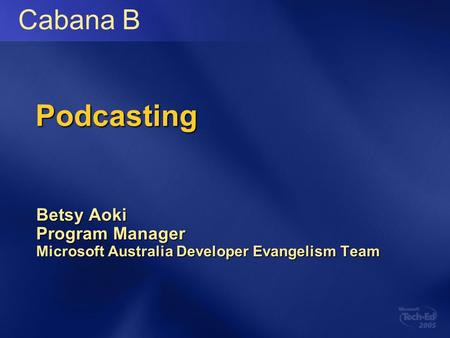 Podcasting Betsy Aoki Program Manager Microsoft Australia Developer Evangelism Team Cabana B.