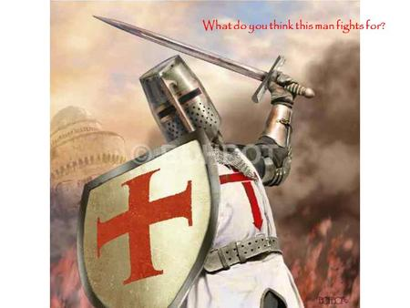 "What do you think this man fights for?. The word ""Crusade"" comes from the Latin word ""Crux"", meaning cross. It refers to the cross on which Christ was."