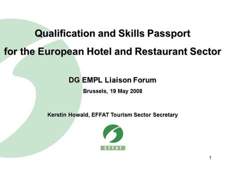 1 Qualification and Skills Passport for the European Hotel and Restaurant Sector DG EMPL Liaison Forum Brussels, 19 May 2008 Kerstin Howald, EFFAT Tourism.