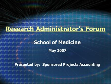 1 Research Administrator's Forum School of Medicine May 2007 Presented by: Sponsored Projects Accounting.