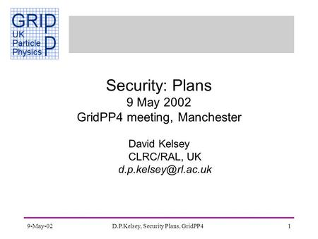 9-May-02D.P.Kelsey, Security Plans, GridPP41 Security: Plans 9 May 2002 GridPP4 meeting, Manchester David Kelsey CLRC/RAL, UK
