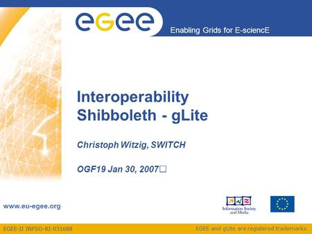 EGEE-II INFSO-RI-031688 Enabling Grids for E-sciencE www.eu-egee.org EGEE and gLite are registered trademarks Interoperability Shibboleth - gLite Christoph.