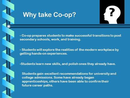 Why take Co-op? - Co-op prepares students to make successful transitions to post secondary schools, work, and training. - Students will explore the realities.